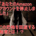 恐怖!Amazonアカウントが停止する8つの原因と、復活方法 まとめ