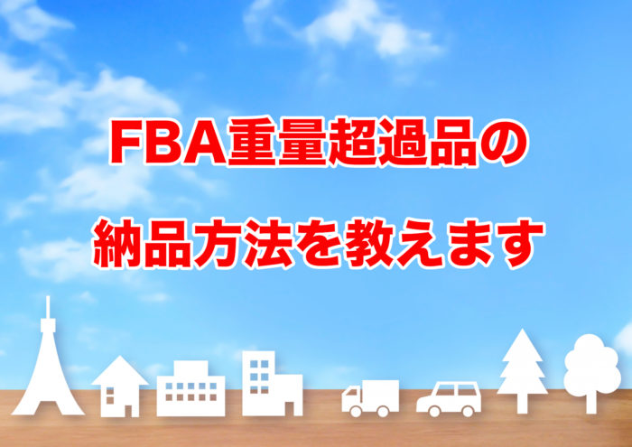 FBA重量超過品の 納品方法を教えます