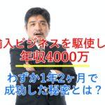 【体験談】輸入ビジネスで年収4000万!わずか1年2か月で成功した秘密とは?