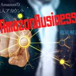 Amazonの法人アカウントである「Amazonビジネス」を徹底解説します