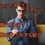 コレで解決!paypayポイント(ボーナス)の使い方とお得な貯め方3選とは?