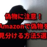 要注意!Amazonで偽物(パチモン)を見分ける5つのコツと万が一の対処方とは