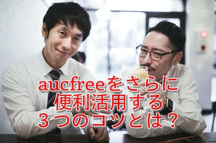 aucfreeをさらに便利活用する3つのコツとは?